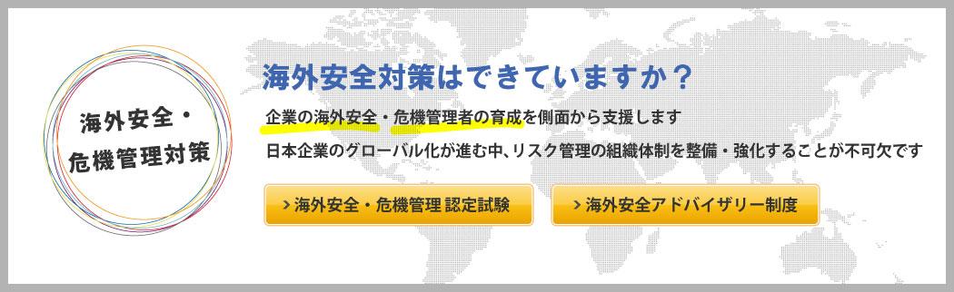 海外安全・危機管理対策【海外安全対策はできていますか?】企業の海外安全・危機管理者の育成を側面から支援します 日本企業のグローバル化が進む中、リスク管理の組織体制を整備・強化することが不可欠です ・海外安全・危機管理認定試験 ・海外安全アドバイザリー制度